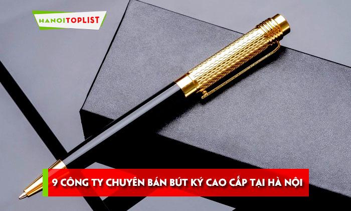 top-9-cong-ty-chuyen-ban-but-ky-cao-cap-tai-ha-noi